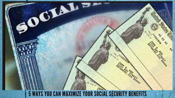 5 Ways You Can Maximize Your Social Security Benefits